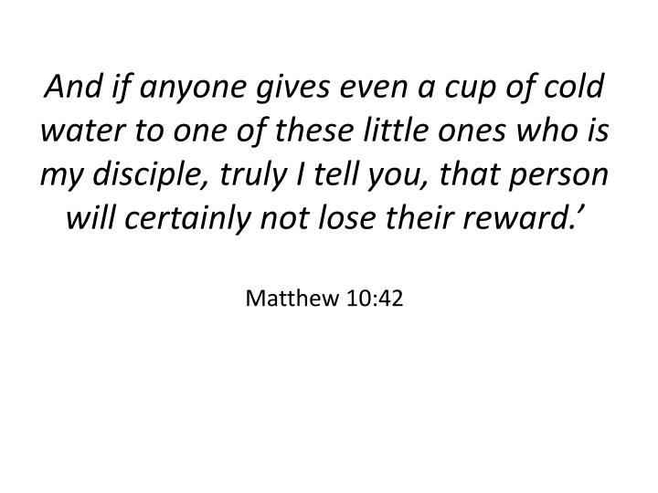 And if anyone gives even a cup of cold water to one of these little ones who is my disciple, truly I tell you, that person will certainly not lose their reward.'
