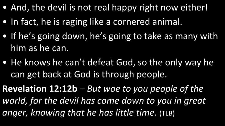 And, the devil is not real happy right now either!
