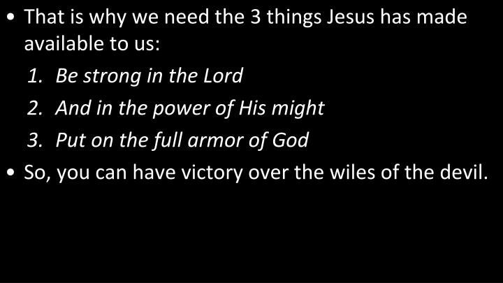 That is why we need the 3 things Jesus has made available to us: