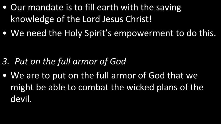 Our mandate is to fill earth with the saving knowledge of the Lord Jesus Christ!