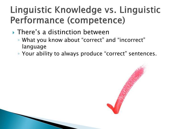 Linguistic Knowledge vs. Linguistic Performance (competence)