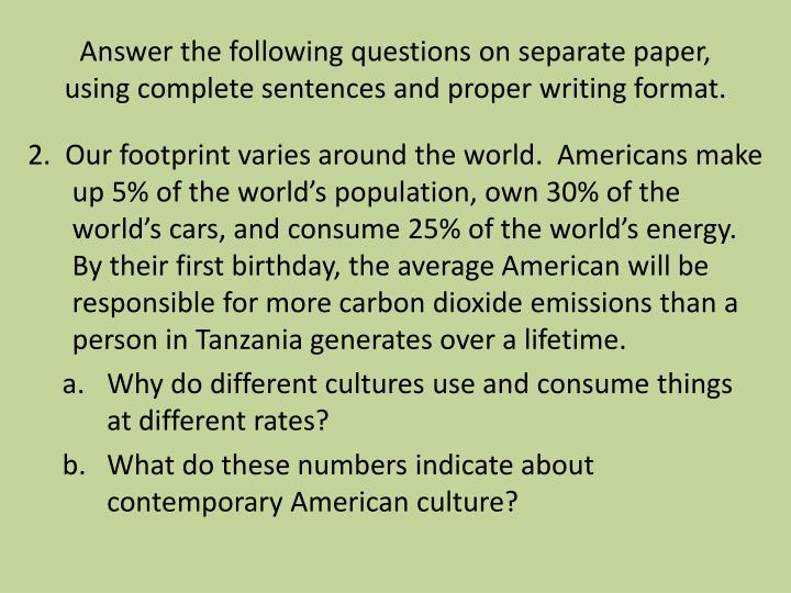 Answer the following questions on separate paper, using complete sentences and proper writing format.