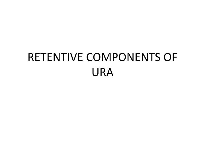 Retentive components of ura