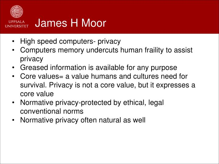 james moor computer ethics essay The author agrees with james moor that computer technology, because it is 'logically malleable', is bringing about a genuine social revolution moor compares the computer revolution to the 'industrial revolution' of the late 18th and the 19th centuries but it is argued here that a better.