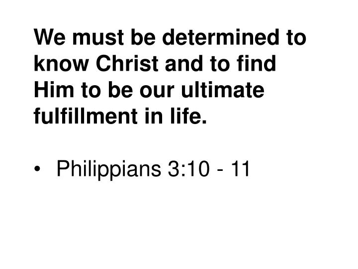 We must be determined to know Christ and to find Him to be our ultimate fulfillment in life.