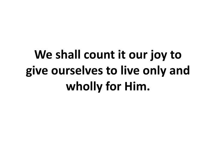 We shall count it our joy to give ourselves to live only and wholly for Him