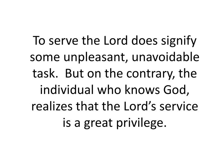 To serve the Lord does signify some unpleasant, unavoidable task.  But on the contrary, the individual who knows God, realizes that the Lord's service is a great privilege.