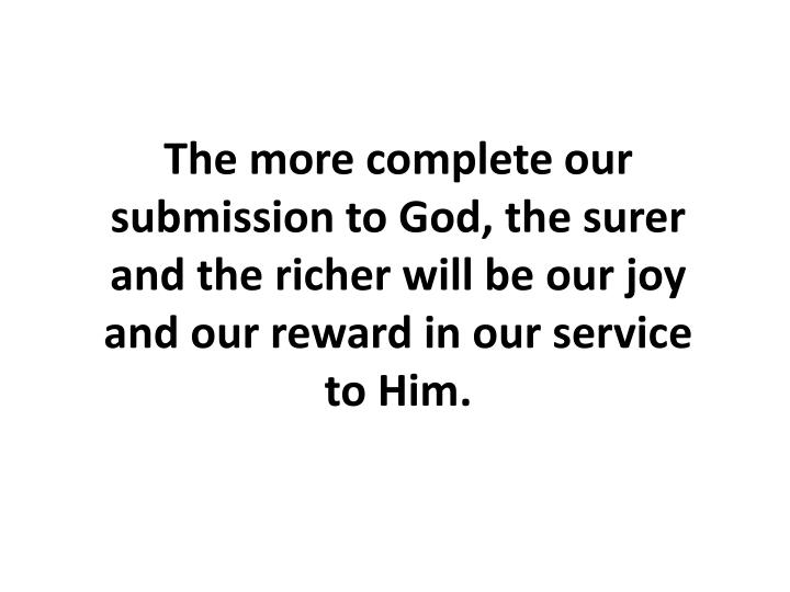 The more complete our submission to God, the surer and the richer will be our joy and our reward in our service to Him.