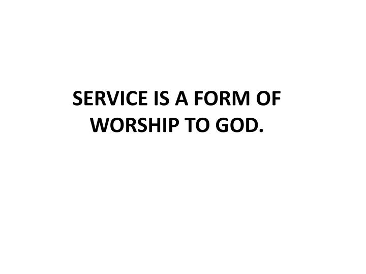SERVICE IS A FORM OF WORSHIP TO GOD.