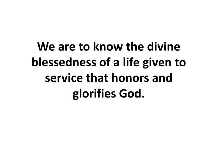 We are to know the divine blessedness of a life given to