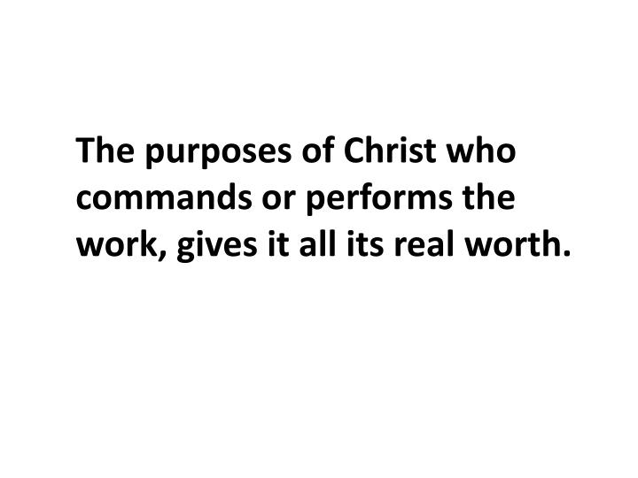 The purposes of Christ who commands or performs the work, gives it