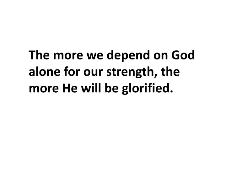 The more we depend on God alone for our strength, the more He will be glorified.