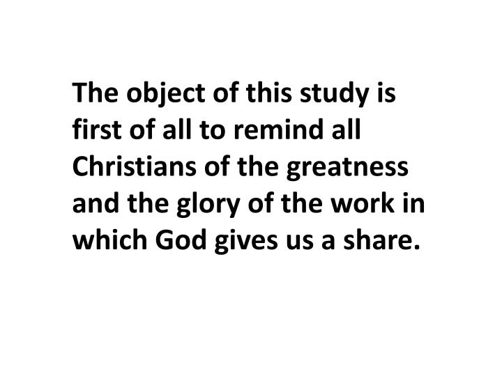 The object of this study is first of all to remind all Christians of the greatness and the glory of the work in which God gives