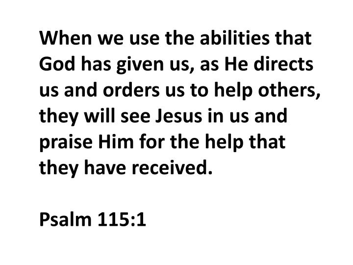When we use the abilities that God has given us, as He directs us and orders us to help others
