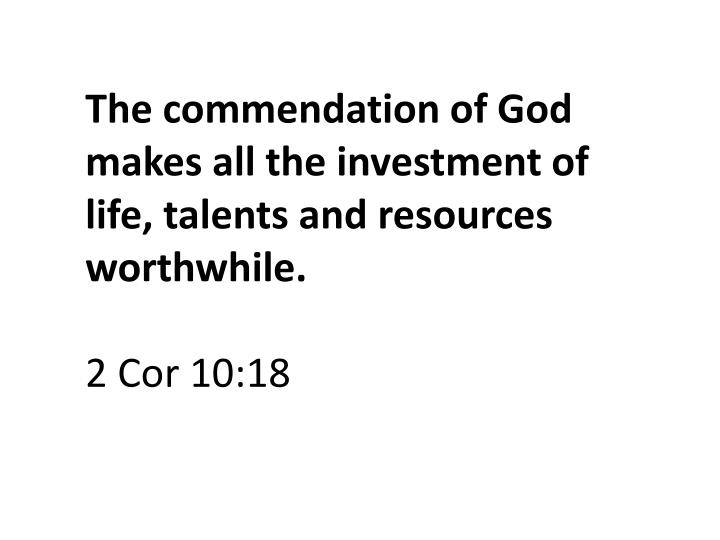 The commendation of God makes all the investment of life, talents and resources worthwhile.