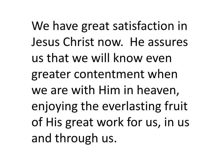 We have great satisfaction in Jesus Christ now.  He assures us that we will know even greater contentment when we are with Him in heaven, enjoying the everlasting fruit of His great work for us, in us and through us