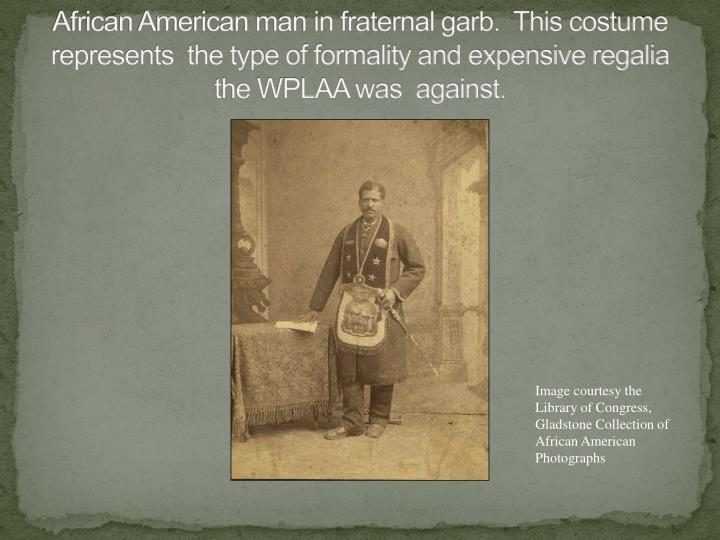 African American man in fraternal garb.  This costume represents  the type of formality and expensive regalia the WPLAA was  against.