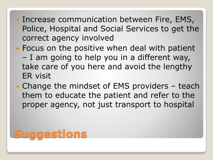 Increase communication between Fire, EMS, Police, Hospital and Social Services to get the correct agency involved