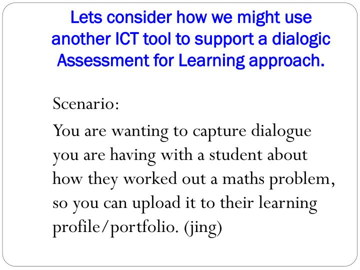 Lets consider how we might use another ICT tool to support a dialogic Assessment for Learning approach.