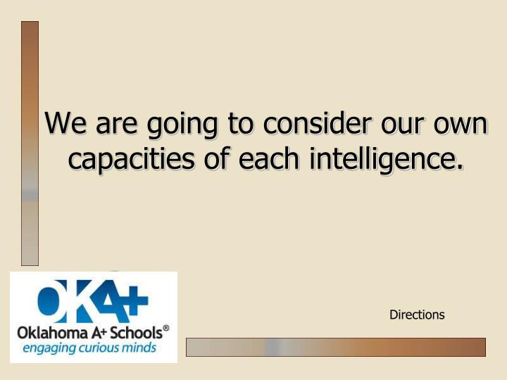 We are going to consider our own capacities of each intelligence.
