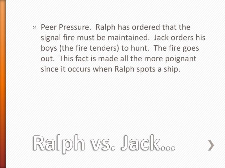 Peer Pressure.  Ralph has ordered that the signal fire must be maintained.  Jack orders his boys (the fire tenders) to hunt.  The fire goes out.