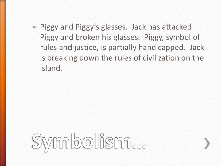 Piggy and Piggy's glasses.  Jack has attacked Piggy and broken his glasses.  Piggy, symbol of rules and justice, is partially handicapped.  Jack is breaking down the rules of civilization on the island.
