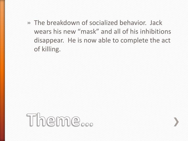 "The breakdown of socialized behavior.  Jack wears his new ""mask"" and all of his inhibitions disappear.  He is now able to complete the act of killing."
