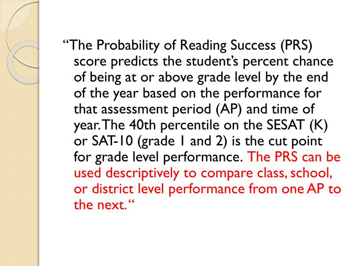 """The Probability of Reading Success (PRS) score predicts the student's percent chance of being at or above grade level by the end of the year based on the performance for that assessment period (AP) and time of year. The 40th percentile on the SESAT (K) or SAT-10 (grade 1 and 2) is the cut point for grade level performance."