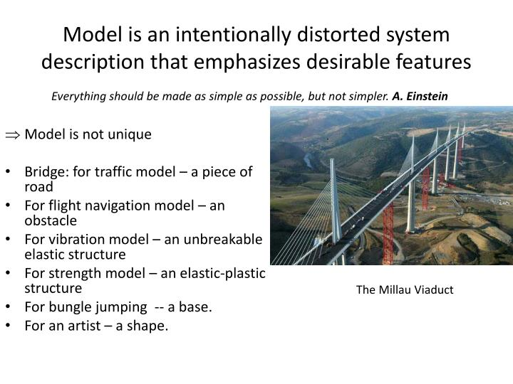 Model is an intentionally distorted system description that emphasizes desirable features