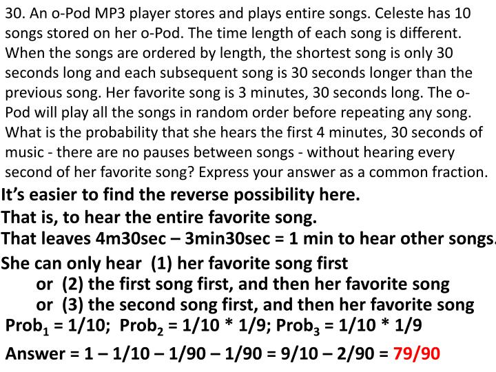 30. An o-Pod MP3 player stores and plays entire songs. Celeste has 10 songs stored on her o-Pod. The time length of each song is different. When the songs are ordered by length, the shortest song is only 30 seconds long and each subsequent song is 30 seconds longer than the previous song. Her favorite song is 3 minutes, 30 seconds long. The o-Pod will play all the songs in random order before repeating any song. What is the probability that she hears the first 4 minutes, 30 seconds of music - there are no pauses between songs - without hearing every second of her favorite song? Express your answer as a common fraction.