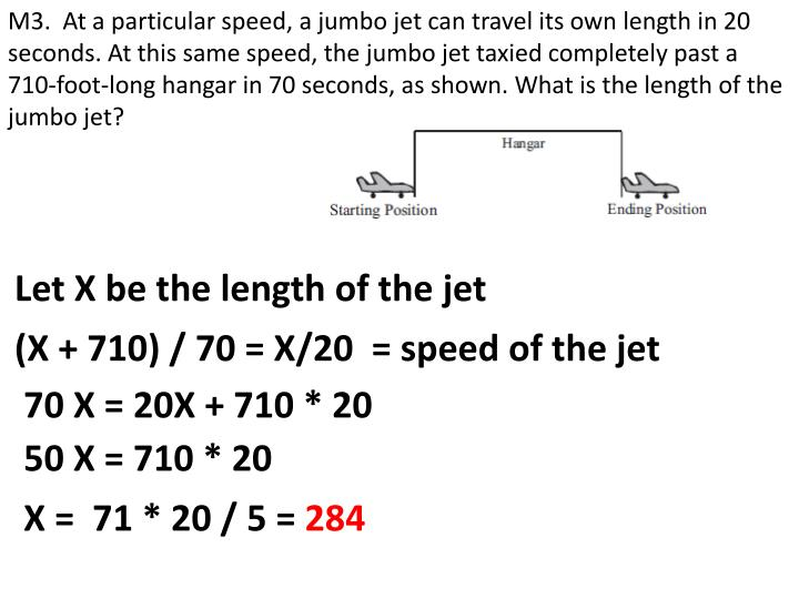 M3.  At a particular speed, a jumbo jet can travel its own length in 20 seconds. At this same speed, the jumbo jet taxied completely past a 710-foot-long hangar in 70 seconds, as shown. What is the length of the jumbo jet?