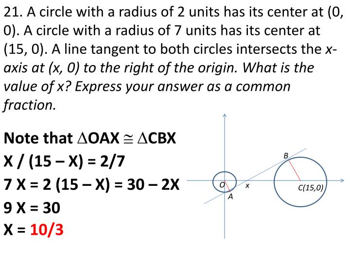 21. A circle with a radius of 2 units has its center at (0, 0). A circle with a radius of 7 units has its center at (15, 0). A line tangent to both circles intersects the
