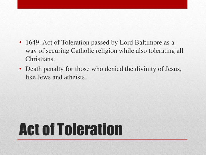 1649: Act of Toleration passed by Lord Baltimore as a way of securing Catholic religion while also tolerating all Christians.
