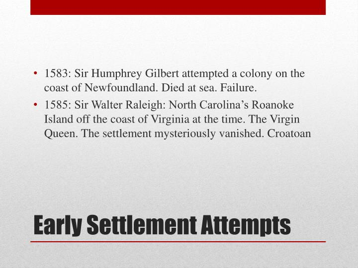 1583: Sir Humphrey Gilbert attempted a colony on the coast of Newfoundland. Died at sea. Failure.