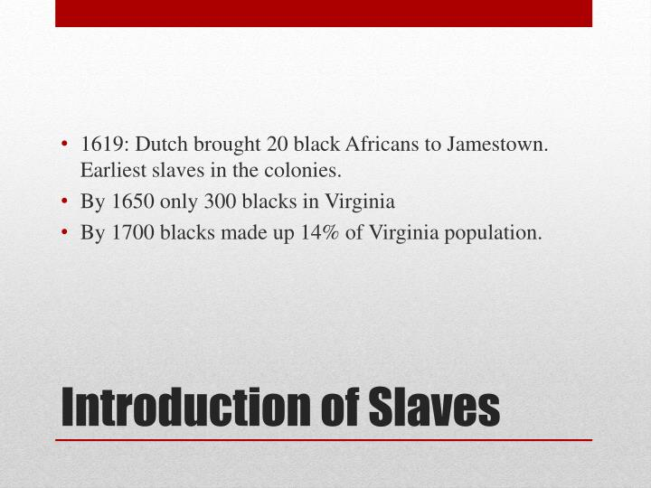 1619: Dutch brought 20 black Africans to Jamestown. Earliest slaves in the colonies.