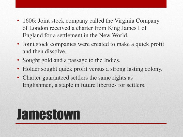 1606: Joint stock company called the Virginia Company of London received a charter from King James I of England for a settlement in the New World.