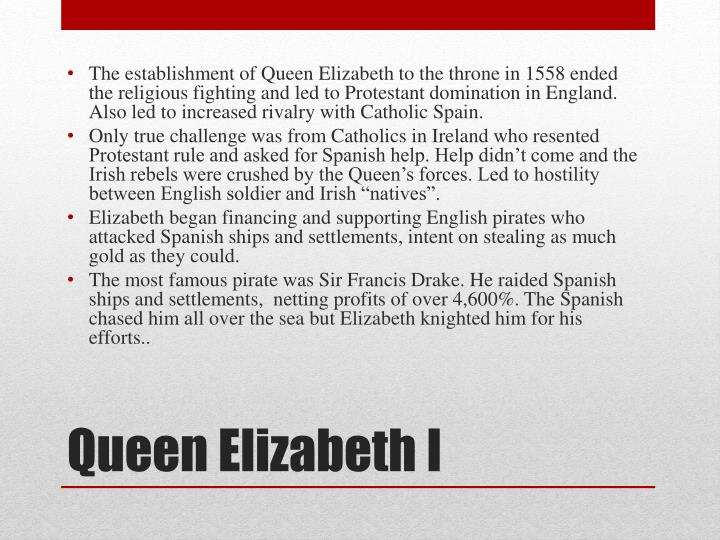 The establishment of Queen Elizabeth to the throne in 1558 ended the religious fighting and led to Protestant domination in England. Also led to increased rivalry with Catholic Spain.