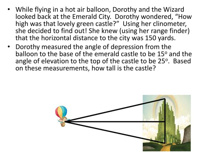 """While flying in a hot air balloon, Dorothy and the Wizard looked back at the Emerald City.  Dorothy wondered, """"How high was that lovely green castle?""""  Using her"""
