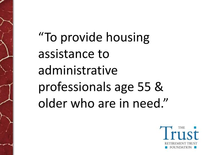"""To provide housing assistance to administrative professionals age 55 & older who are in need."""