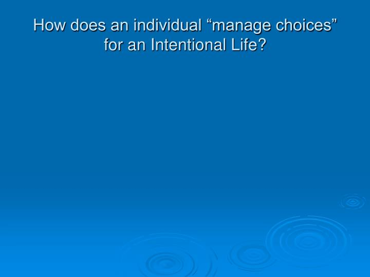 "How does an individual ""manage choices"" for an Intentional Life?"