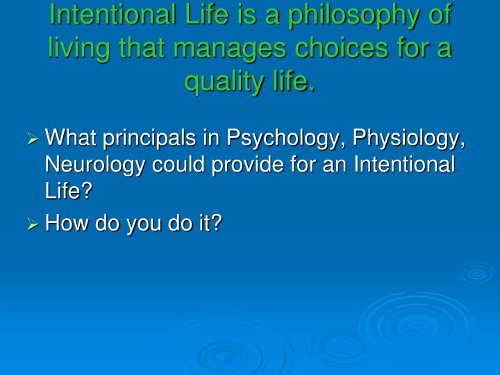 Intentional Life is a philosophy of living that manages choices for a quality life.