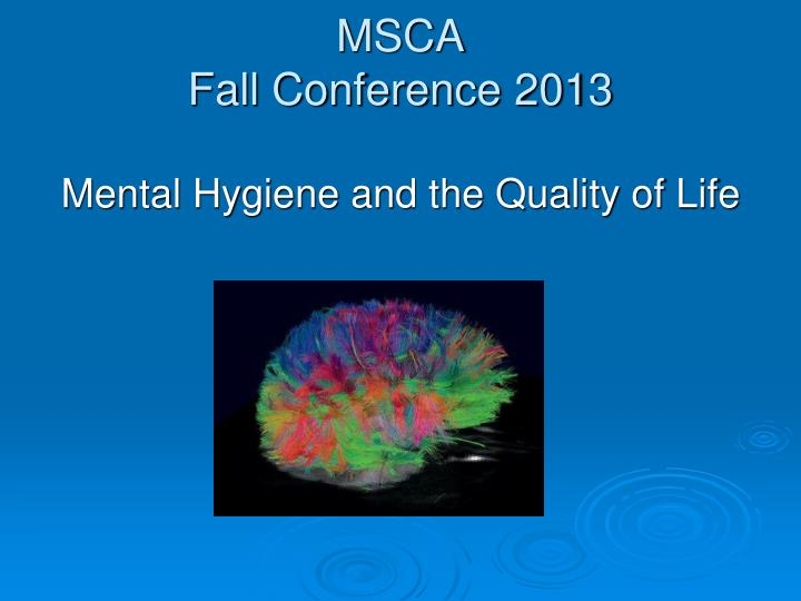 Msca fall conference 2013 mental hygiene and the quality of life