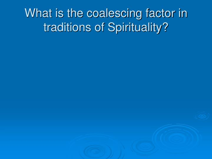 What is the coalescing factor in traditions of Spirituality?