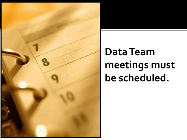 Data Team meetings must be scheduled.