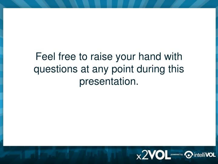 Feel free to raise your hand with questions at any point during this presentation.