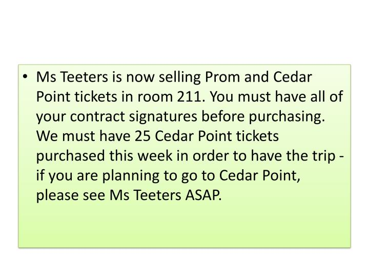 Ms Teeters is now selling Prom and Cedar Point tickets in room 211. You must have all of your contract signatures before purchasing. We must have 25 Cedar Point tickets purchased this week in order to have the trip - if you are planning to go to Cedar Point, please see Ms Teeters ASAP.