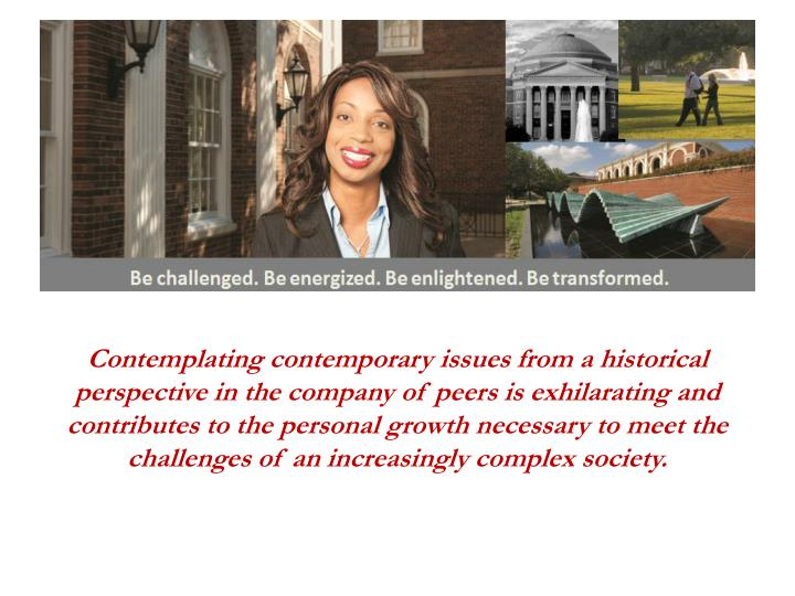 Contemplating contemporary issues from a historical perspective in the company of peers is exhilarating and contributes to the personal growth necessary to meet the challenges of an increasingly complex society.