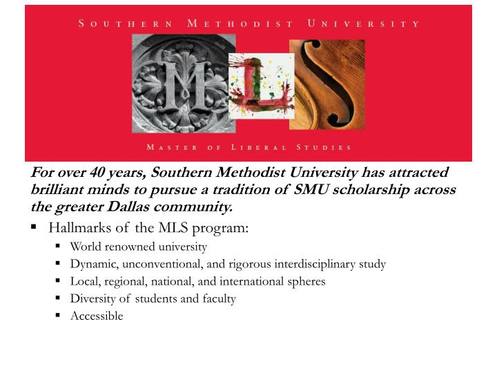 For over 40 years, Southern Methodist University has attracted brilliant minds to pursue a tradition of SMU scholarship across the greater Dallas community.