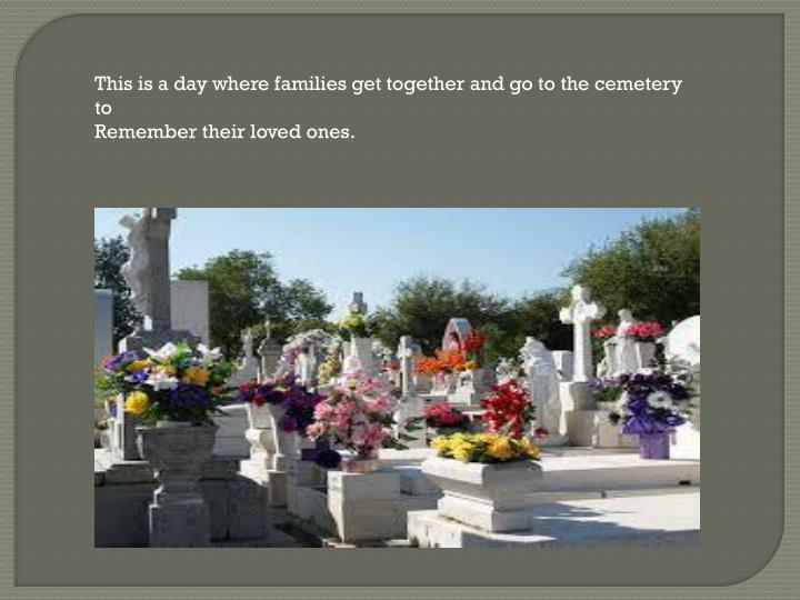 This is a day where families get together and go to the cemetery to