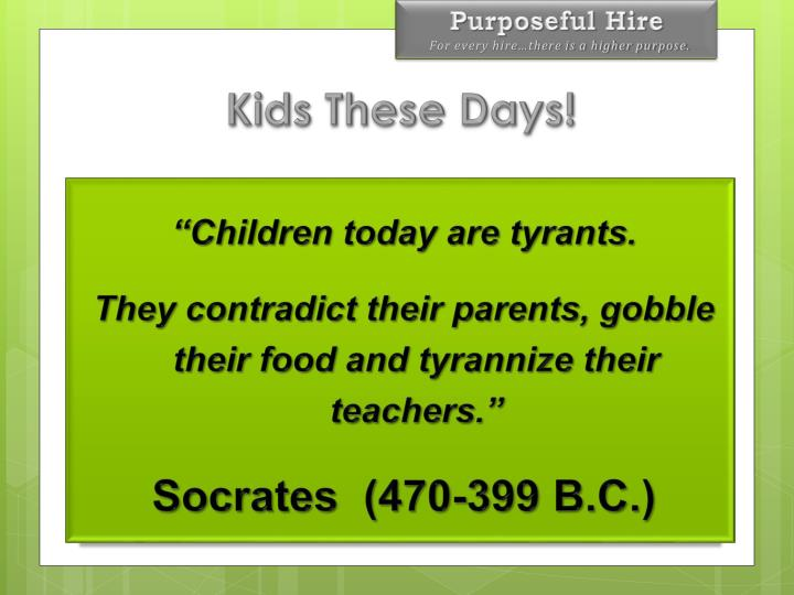 """Children today are tyrants."